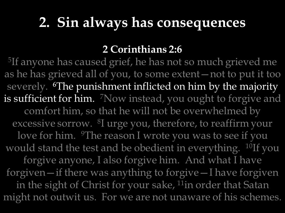 2. Sin always has consequences 2 Corinthians 2:6 5 If anyone has caused grief, he has not so much grieved me as he has grieved all of you, to some ext