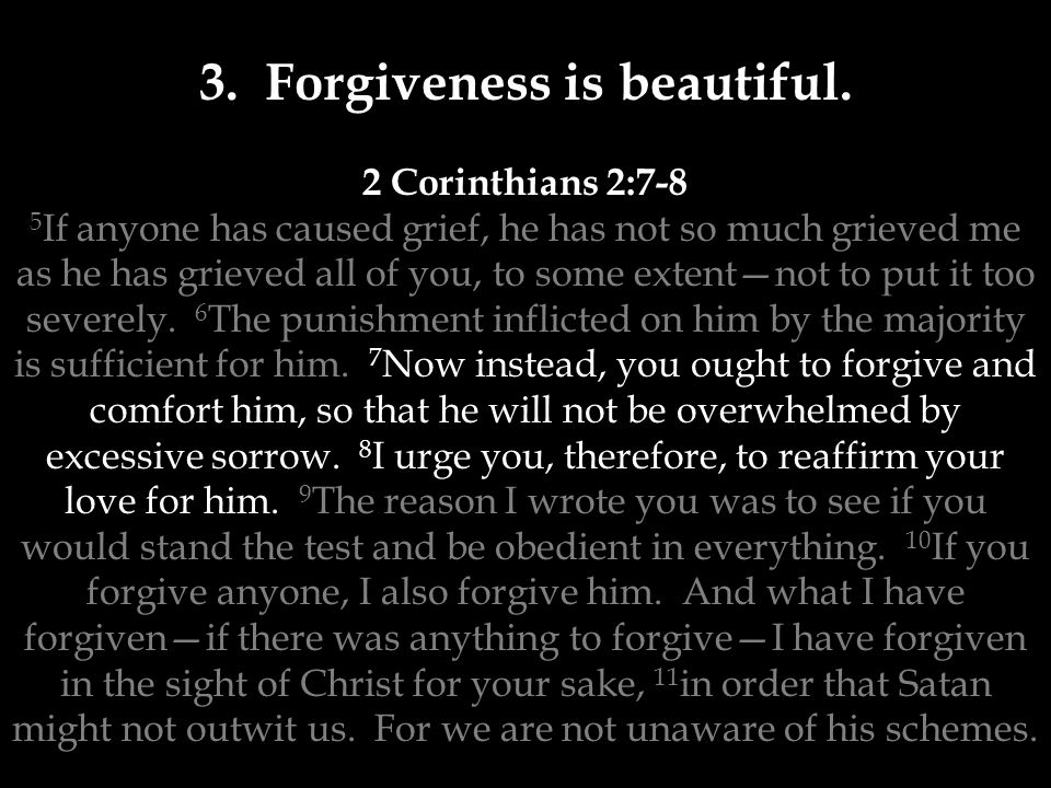 3. Forgiveness is beautiful. 2 Corinthians 2:7-8 5 If anyone has caused grief, he has not so much grieved me as he has grieved all of you, to some ext