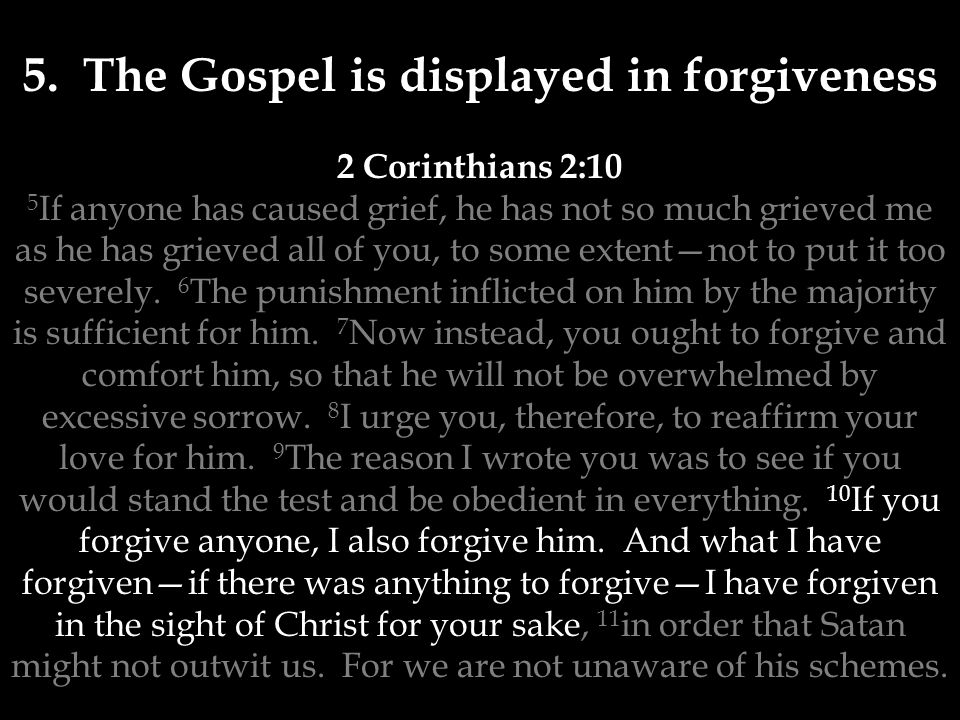 5. The Gospel is displayed in forgiveness 2 Corinthians 2:10 5 If anyone has caused grief, he has not so much grieved me as he has grieved all of you,