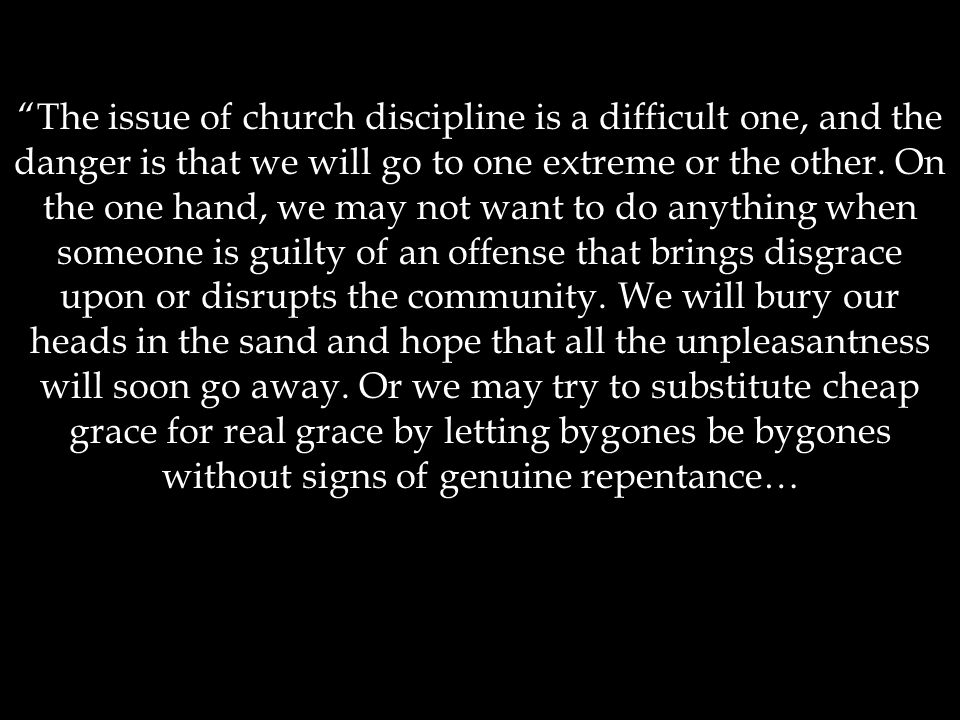 """""""The issue of church discipline is a difficult one, and the danger is that we will go to one extreme or the other. On the one hand, we may not want to"""