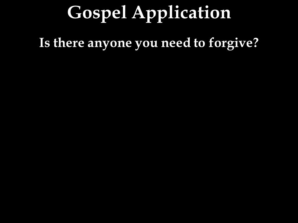 Is there anyone you need to forgive?