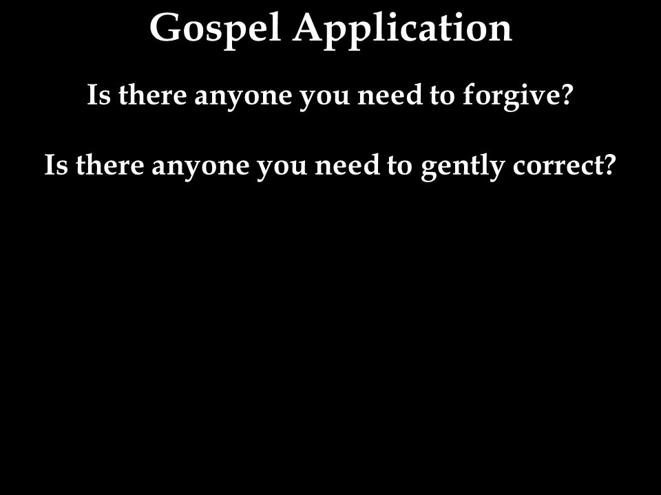 Gospel Application Is there anyone you need to forgive? Is there anyone you need to gently correct?
