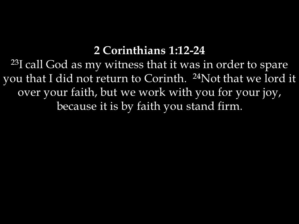 2 Corinthians 1:12-24 23 I call God as my witness that it was in order to spare you that I did not return to Corinth. 24 Not that we lord it over your