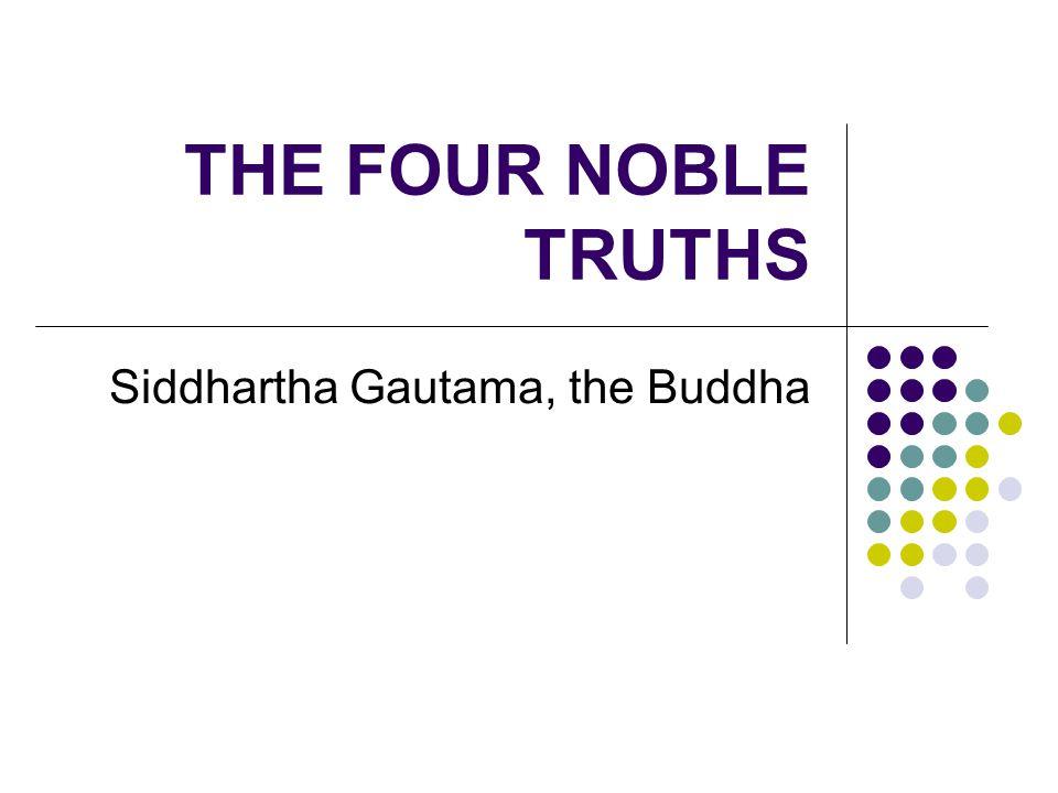 THE FOUR NOBLE TRUTHS Siddhartha Gautama, the Buddha