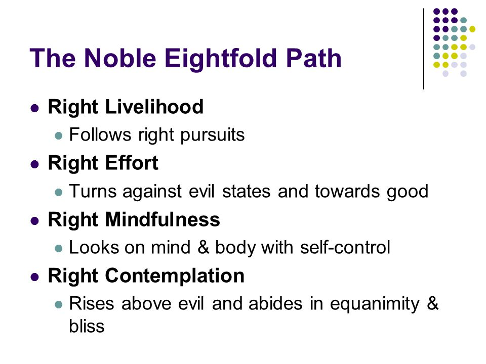The Noble Eightfold Path Right Livelihood Follows right pursuits Right Effort Turns against evil states and towards good Right Mindfulness Looks on mind & body with self-control Right Contemplation Rises above evil and abides in equanimity & bliss