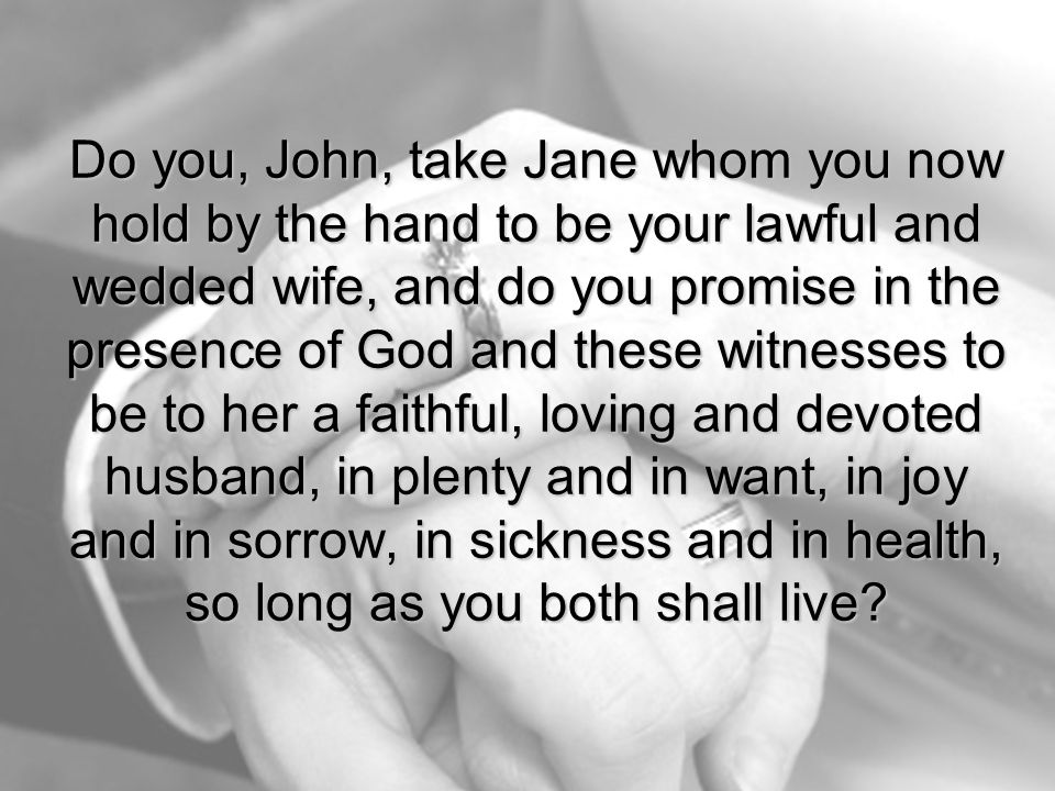 Do you, John, take Jane whom you now hold by the hand to be your lawful and wedded wife, and do you promise in the presence of God and these witnesses to be to her a faithful, loving and devoted husband, in plenty and in want, in joy and in sorrow, in sickness and in health, so long as you both shall live