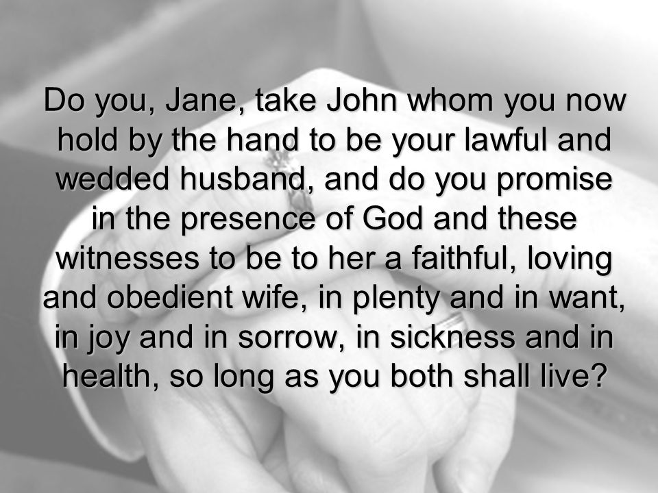 Do you, Jane, take John whom you now hold by the hand to be your lawful and wedded husband, and do you promise in the presence of God and these witnesses to be to her a faithful, loving and obedient wife, in plenty and in want, in joy and in sorrow, in sickness and in health, so long as you both shall live