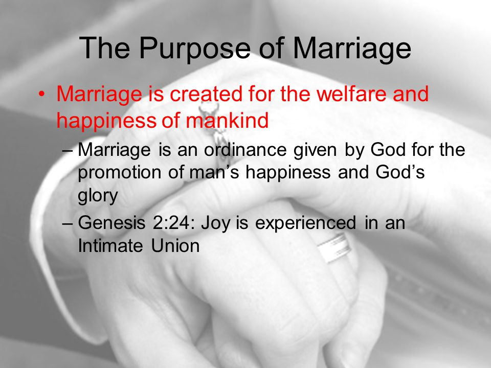 The Purpose of Marriage Marriage is created for the welfare and happiness of mankind –Marriage is an ordinance given by God for the promotion of man's happiness and God's glory –Genesis 2:24: Joy is experienced in an Intimate Union