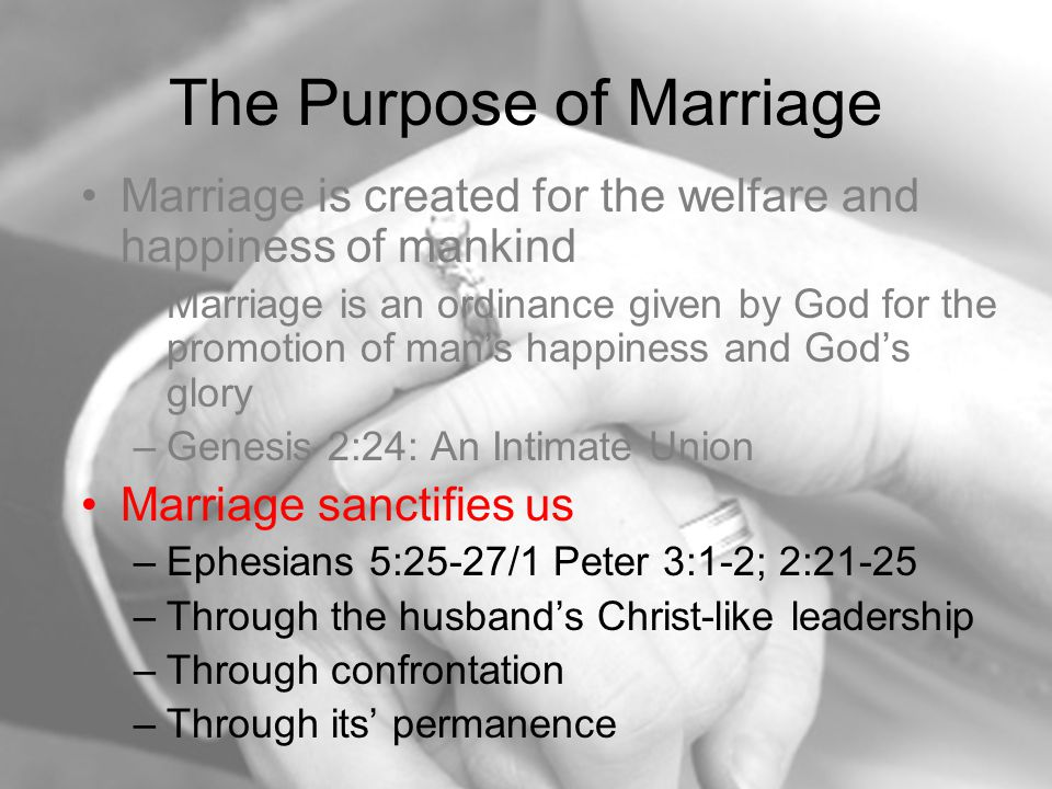 The Purpose of Marriage Marriage is created for the welfare and happiness of mankind –Marriage is an ordinance given by God for the promotion of man's happiness and God's glory –Genesis 2:24: An Intimate Union Marriage sanctifies us –Ephesians 5:25-27/1 Peter 3:1-2; 2:21-25 –Through the husband's Christ-like leadership –Through confrontation –Through its' permanence