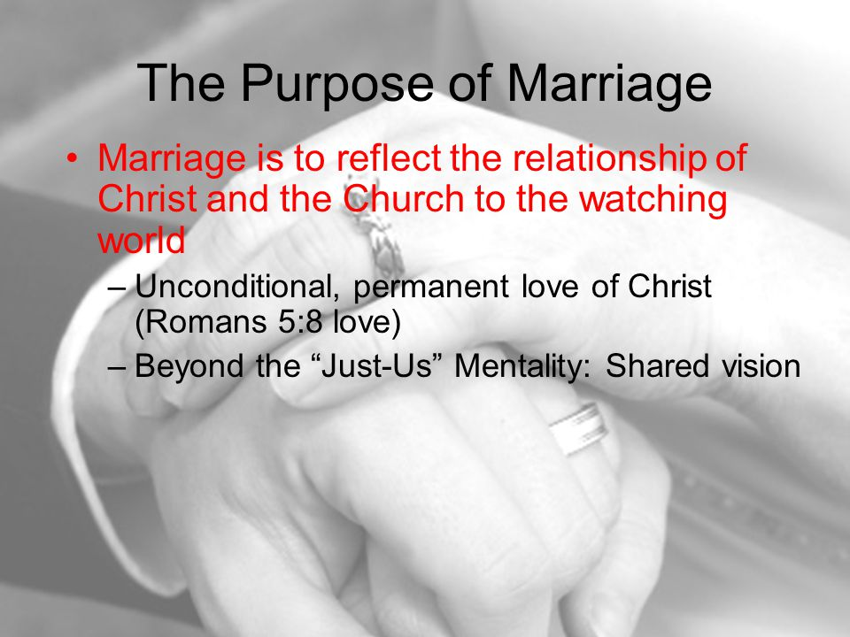 The Purpose of Marriage Marriage is to reflect the relationship of Christ and the Church to the watching world –Unconditional, permanent love of Christ (Romans 5:8 love) –Beyond the Just-Us Mentality: Shared vision
