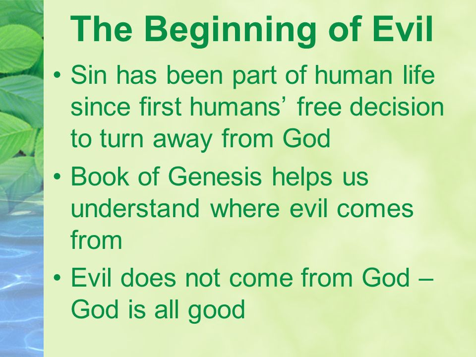 The Beginning of Evil Sin has been part of human life since first humans' free decision to turn away from God Book of Genesis helps us understand where evil comes from Evil does not come from God – God is all good