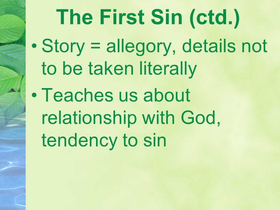 The First Sin (ctd.) Story = allegory, details not to be taken literally Teaches us about relationship with God, tendency to sin