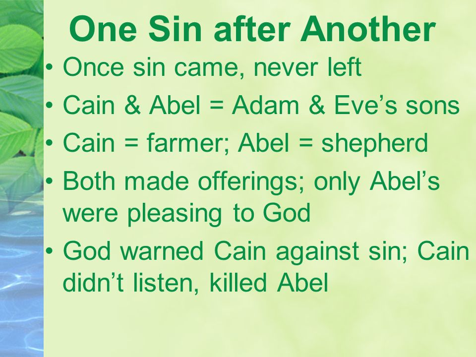 One Sin after Another Once sin came, never left Cain & Abel = Adam & Eve's sons Cain = farmer; Abel = shepherd Both made offerings; only Abel's were pleasing to God God warned Cain against sin; Cain didn't listen, killed Abel