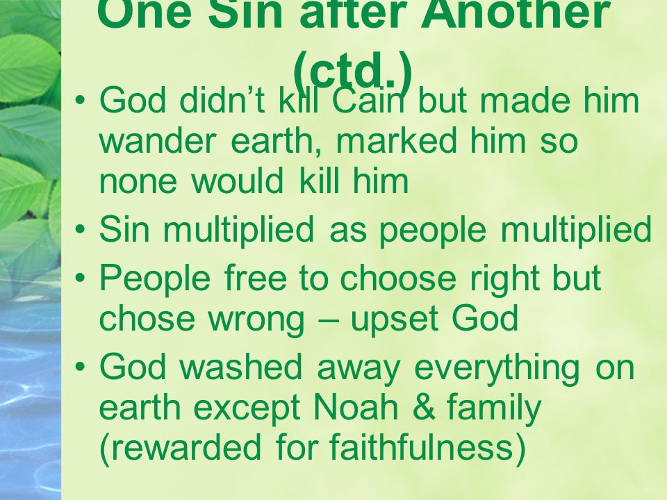 One Sin after Another (ctd.) God didn't kill Cain but made him wander earth, marked him so none would kill him Sin multiplied as people multiplied People free to choose right but chose wrong – upset God God washed away everything on earth except Noah & family (rewarded for faithfulness)