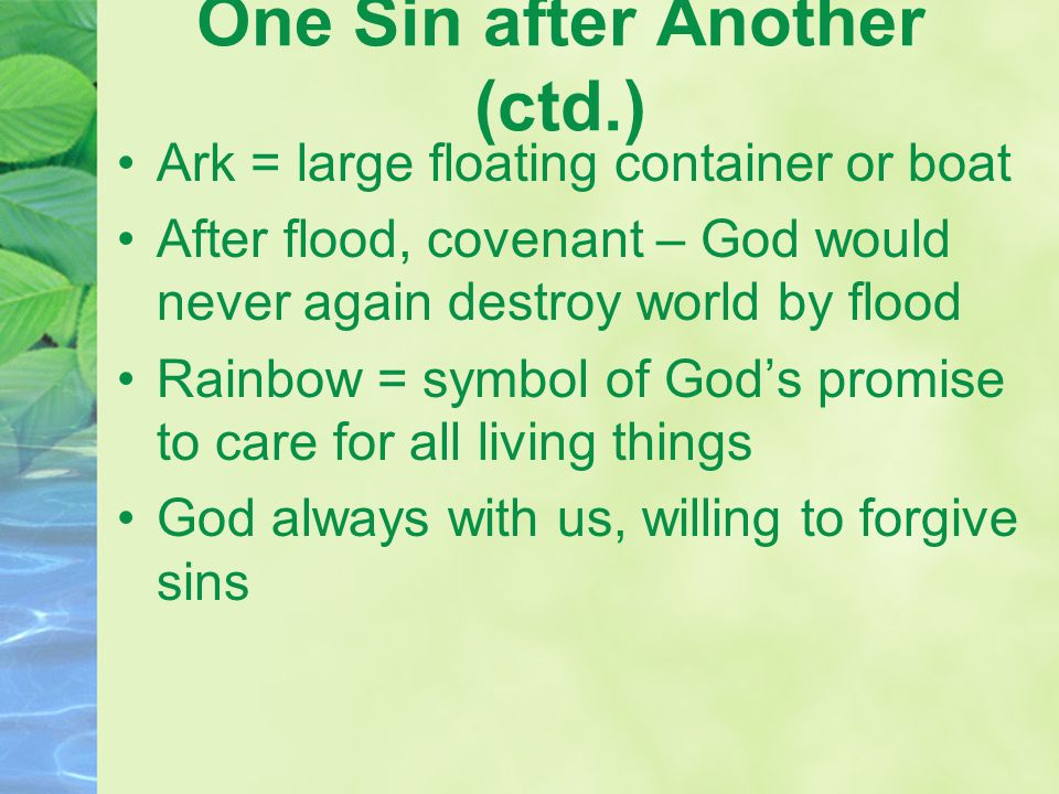 One Sin after Another (ctd.) Ark = large floating container or boat After flood, covenant – God would never again destroy world by flood Rainbow = sym