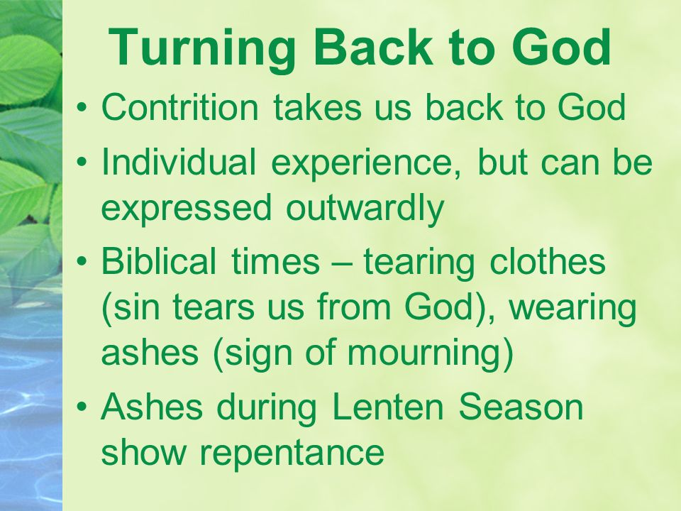 Turning Back to God Contrition takes us back to God Individual experience, but can be expressed outwardly Biblical times – tearing clothes (sin tears us from God), wearing ashes (sign of mourning) Ashes during Lenten Season show repentance