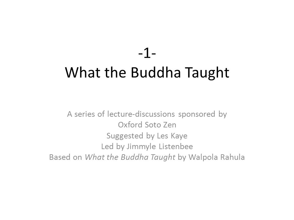 -1- What the Buddha Taught A series of lecture-discussions sponsored by Oxford Soto Zen Suggested by Les Kaye Led by Jimmyle Listenbee Based on What the Buddha Taught by Walpola Rahula