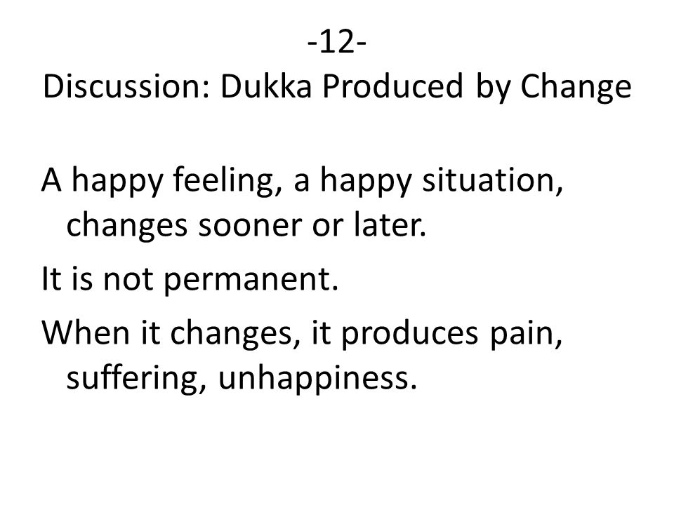 -12- Discussion: Dukka Produced by Change A happy feeling, a happy situation, changes sooner or later.