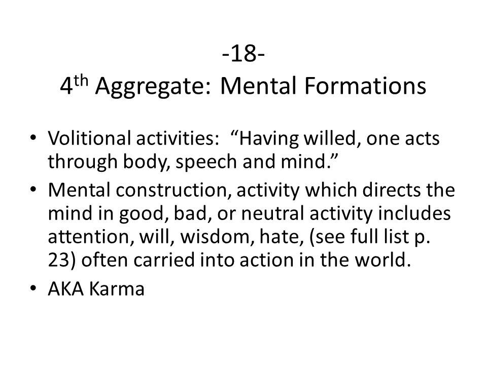 -18- 4 th Aggregate: Mental Formations Volitional activities: Having willed, one acts through body, speech and mind. Mental construction, activity which directs the mind in good, bad, or neutral activity includes attention, will, wisdom, hate, (see full list p.