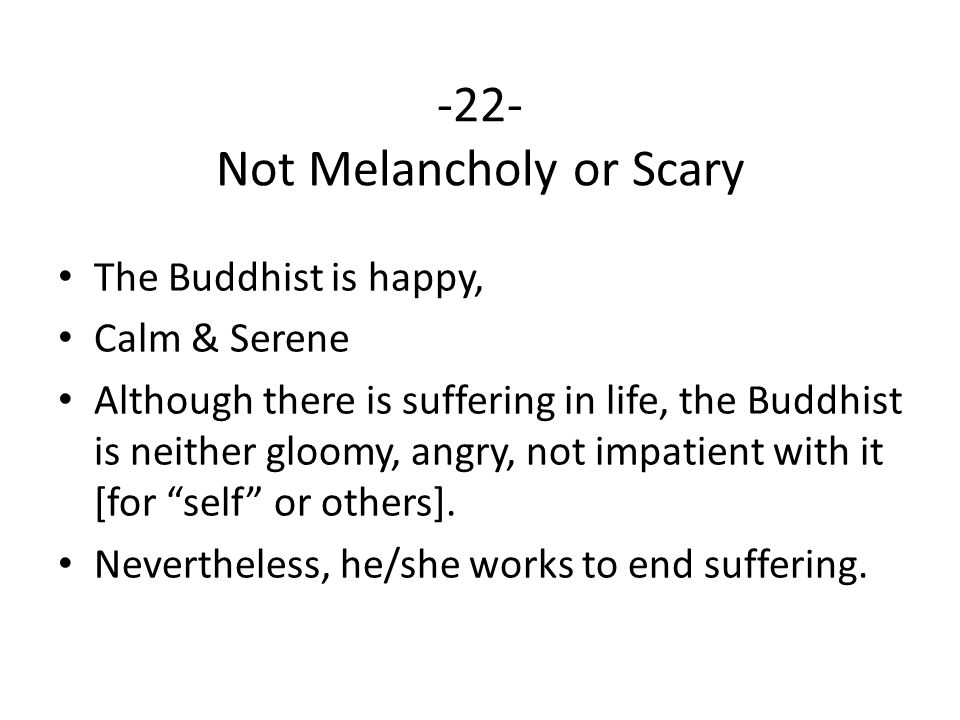 -22- Not Melancholy or Scary The Buddhist is happy, Calm & Serene Although there is suffering in life, the Buddhist is neither gloomy, angry, not impatient with it [for self or others].