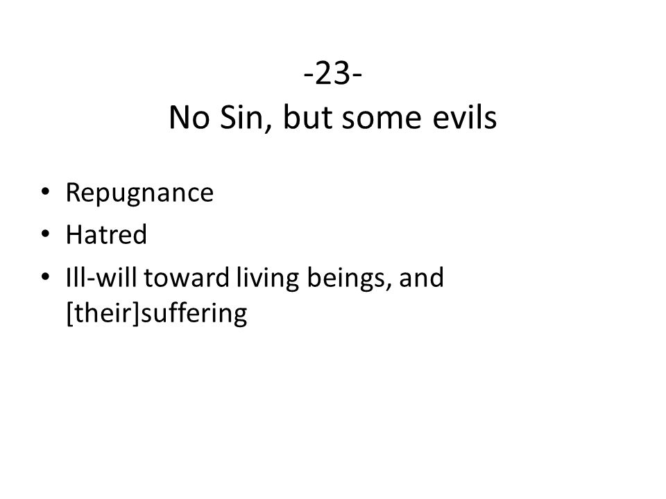 -23- No Sin, but some evils Repugnance Hatred Ill-will toward living beings, and [their]suffering