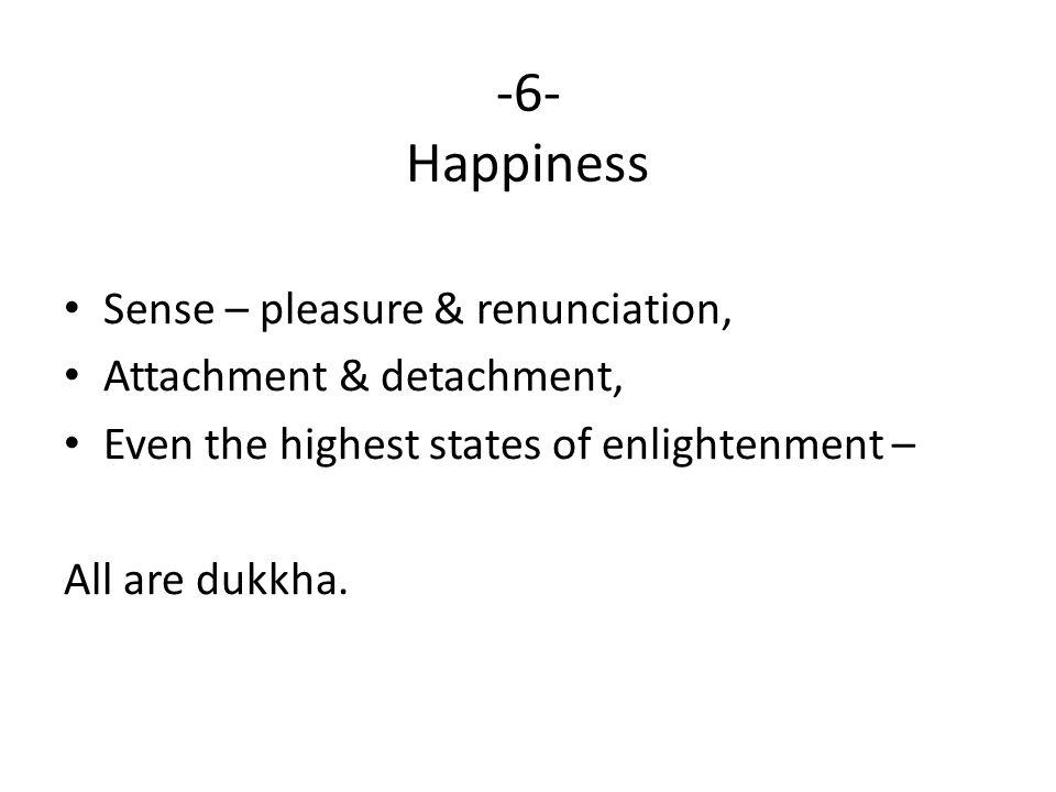 -6- Happiness Sense – pleasure & renunciation, Attachment & detachment, Even the highest states of enlightenment – All are dukkha.