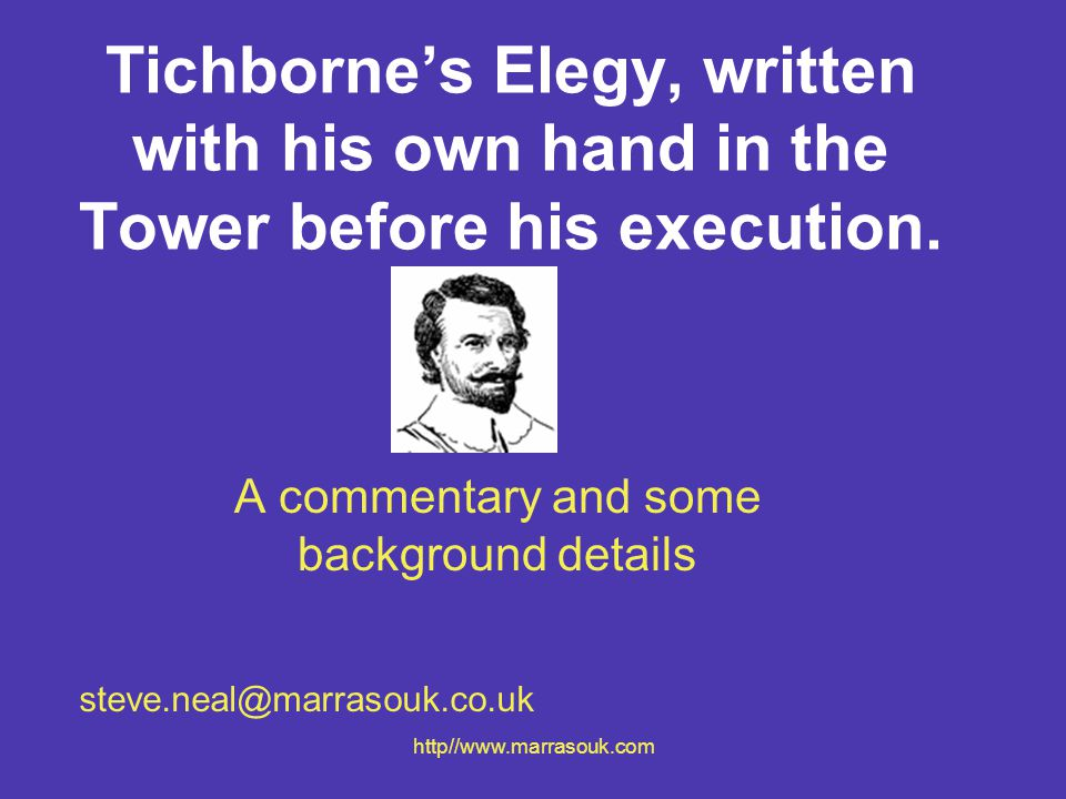 http//www.marrasouk.com Tichborne's Elegy The poem was written by Charles Tichborne in 1586, as part of a letter to his wife, Agnes An elegy is a reflection on the death of someone or about sorrow Tichborne wrote the poem about his own life, knowing that he would be executed the next day.