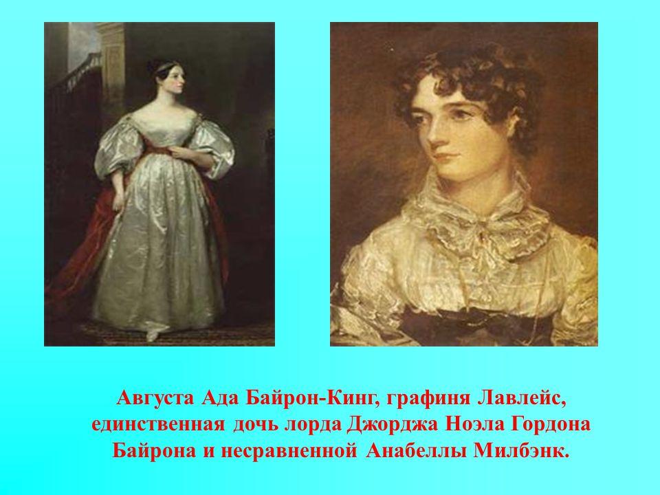 Августа Ада Байрон-Кинг, графиня Лавлейс, единственная дочь лорда Джорджа Ноэла Гордона Байрона и несравненной Анабеллы Милбэнк.