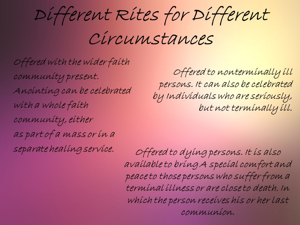 Different Rites for Different Circumstances Offered with the wider faith community present. Anointing can be celebrated with a whole faith community,