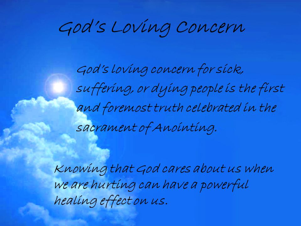 God's Loving Concern God's loving concern for sick, suffering, or dying people is the first and foremost truth celebrated in the sacrament of Anointin