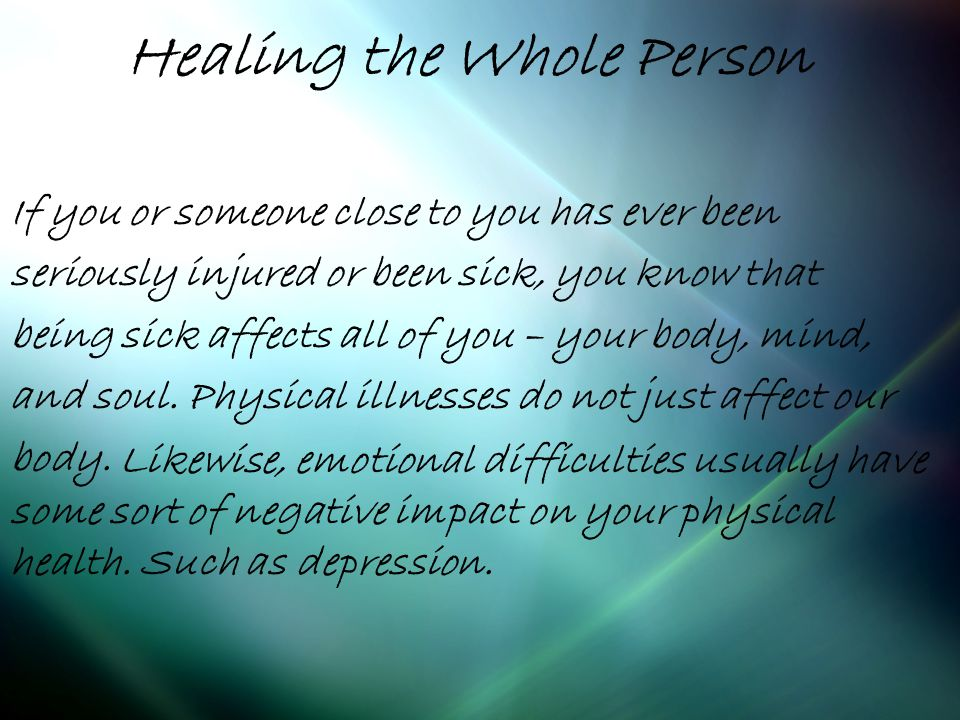 Healing the Whole Person If you or someone close to you has ever been seriously injured or been sick, you know that being sick affects all of you – your body, mind, and soul.
