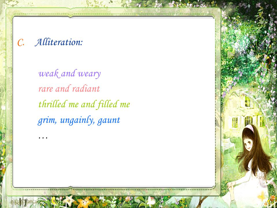 C.Alliteration: weak and weary rare and radiant thrilled me and filled me grim, ungainly, gaunt …