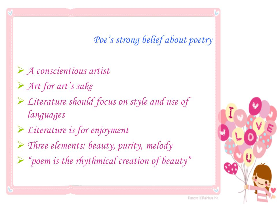 Poe's strong belief about poetry  A conscientious artist  Art for art's sake  Literature should focus on style and use of languages  Literature is for enjoyment  Three elements: beauty, purity, melody  poem is the rhythmical creation of beauty
