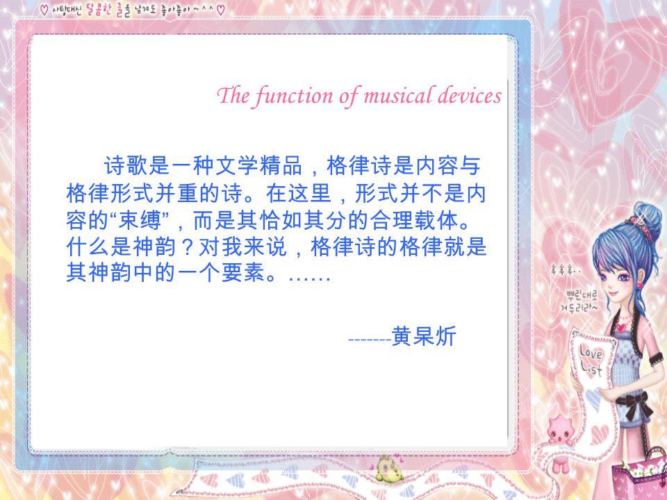 The function of musical devices 诗歌是一种文学精品,格律诗是内容与 格律形式并重的诗。在这里,形式并不是内 容的 束缚 ,而是其恰如其分的合理载体。 什么是神韵?对我来说,格律诗的格律就是 其神韵中的一个要素。 …… ------- 黄杲炘
