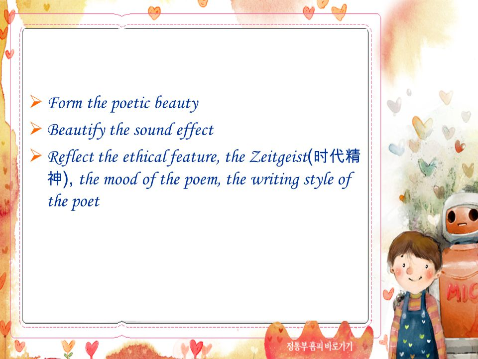  Form the poetic beauty  Beautify the sound effect  Reflect the ethical feature, the Zeitgeist ( 时代精 神 ), the mood of the poem, the writing style of the poet
