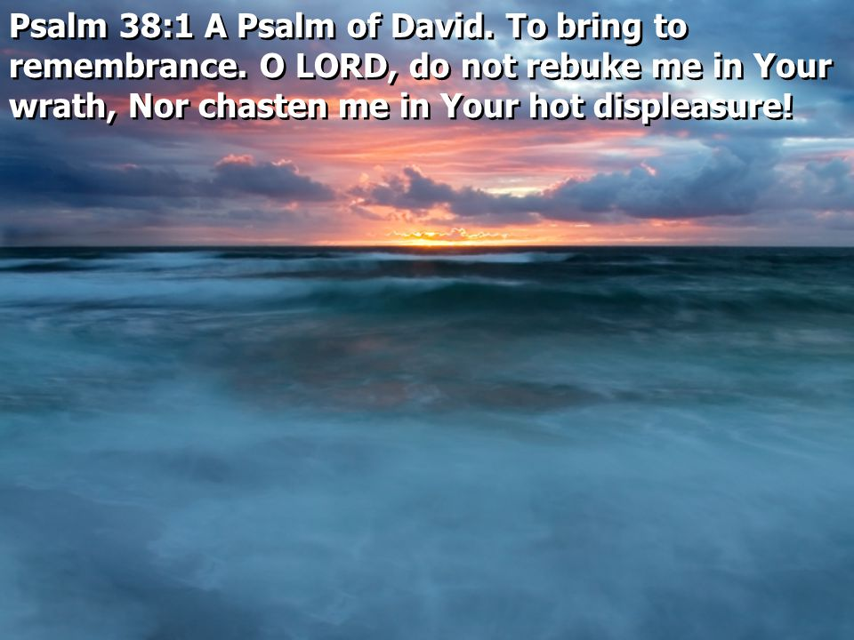 Psalm 38:1 A Psalm of David. To bring to remembrance.