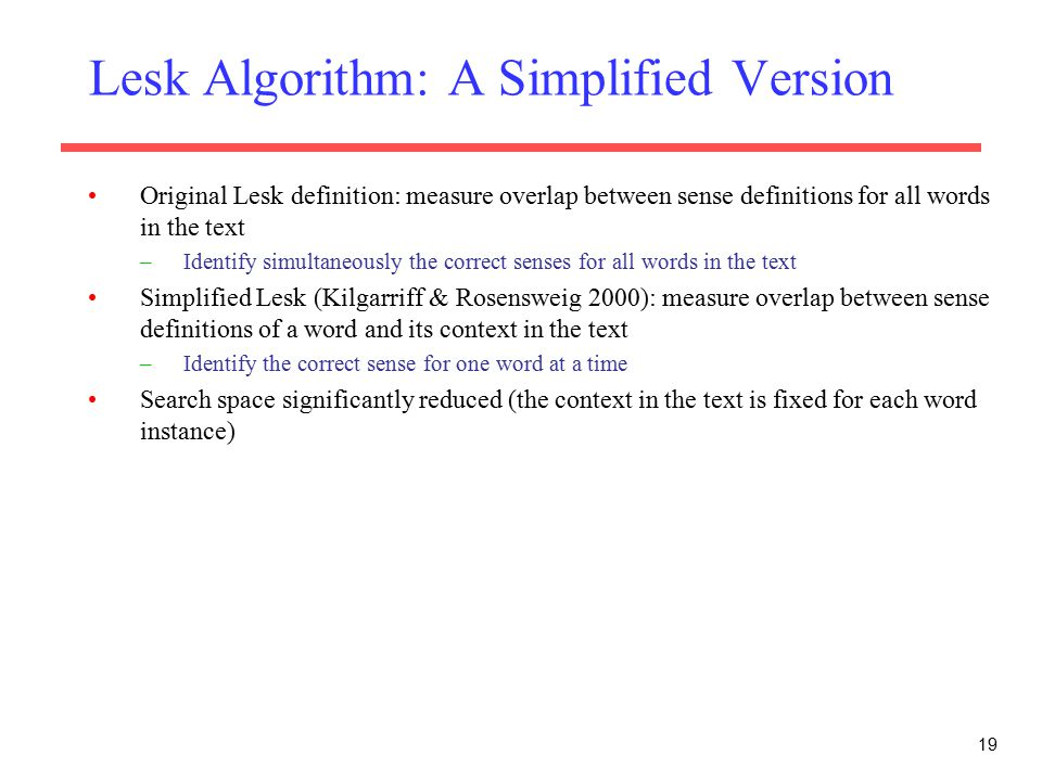 Lesk Algorithm: A Simplified Version Original Lesk definition: measure overlap between sense definitions for all words in the text –Identify simultaneously the correct senses for all words in the text Simplified Lesk (Kilgarriff & Rosensweig 2000): measure overlap between sense definitions of a word and its context in the text –Identify the correct sense for one word at a time Search space significantly reduced (the context in the text is fixed for each word instance) 19