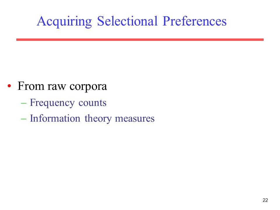 Acquiring Selectional Preferences From raw corpora –Frequency counts –Information theory measures 22