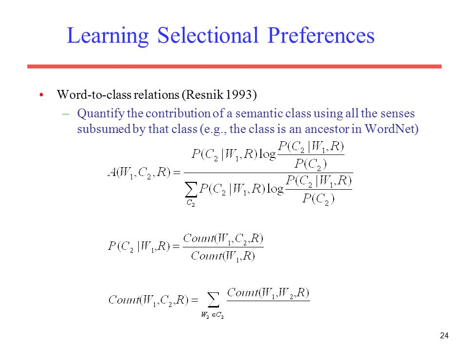 Learning Selectional Preferences Word-to-class relations (Resnik 1993) –Quantify the contribution of a semantic class using all the senses subsumed by that class (e.g., the class is an ancestor in WordNet) 24