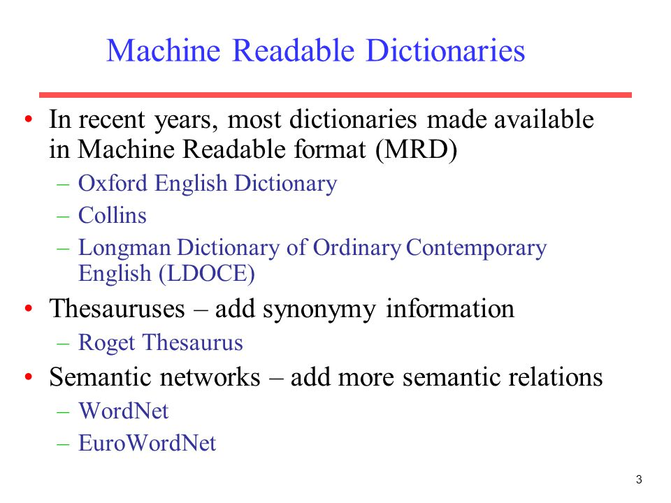 Machine Readable Dictionaries In recent years, most dictionaries made available in Machine Readable format (MRD) –Oxford English Dictionary –Collins –Longman Dictionary of Ordinary Contemporary English (LDOCE) Thesauruses – add synonymy information –Roget Thesaurus Semantic networks – add more semantic relations –WordNet –EuroWordNet 3