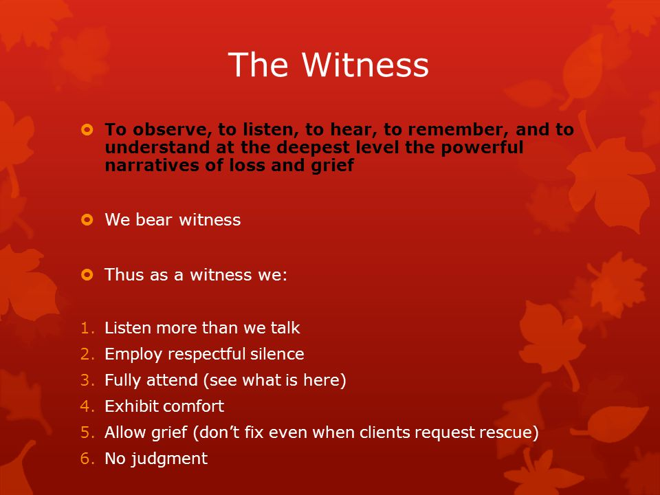 The Witness  To observe, to listen, to hear, to remember, and to understand at the deepest level the powerful narratives of loss and grief  We bear witness  Thus as a witness we: 1.Listen more than we talk 2.Employ respectful silence 3.Fully attend (see what is here) 4.Exhibit comfort 5.Allow grief (don't fix even when clients request rescue) 6.No judgment
