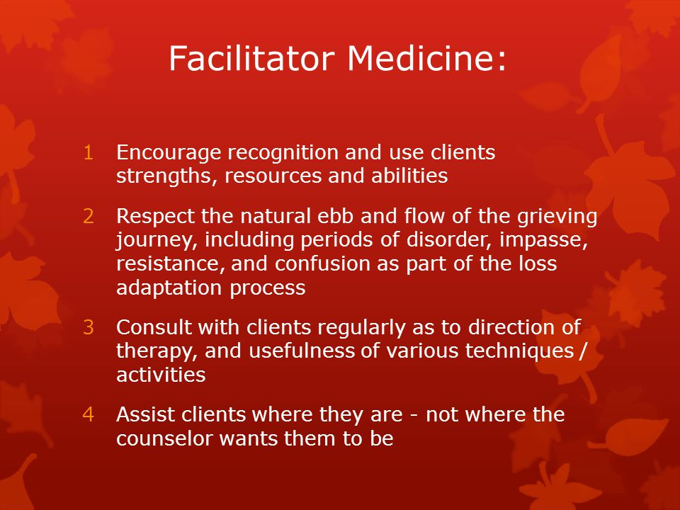 Facilitator Medicine: 1Encourage recognition and use clients strengths, resources and abilities 2Respect the natural ebb and flow of the grieving journey, including periods of disorder, impasse, resistance, and confusion as part of the loss adaptation process 3Consult with clients regularly as to direction of therapy, and usefulness of various techniques / activities 4Assist clients where they are - not where the counselor wants them to be