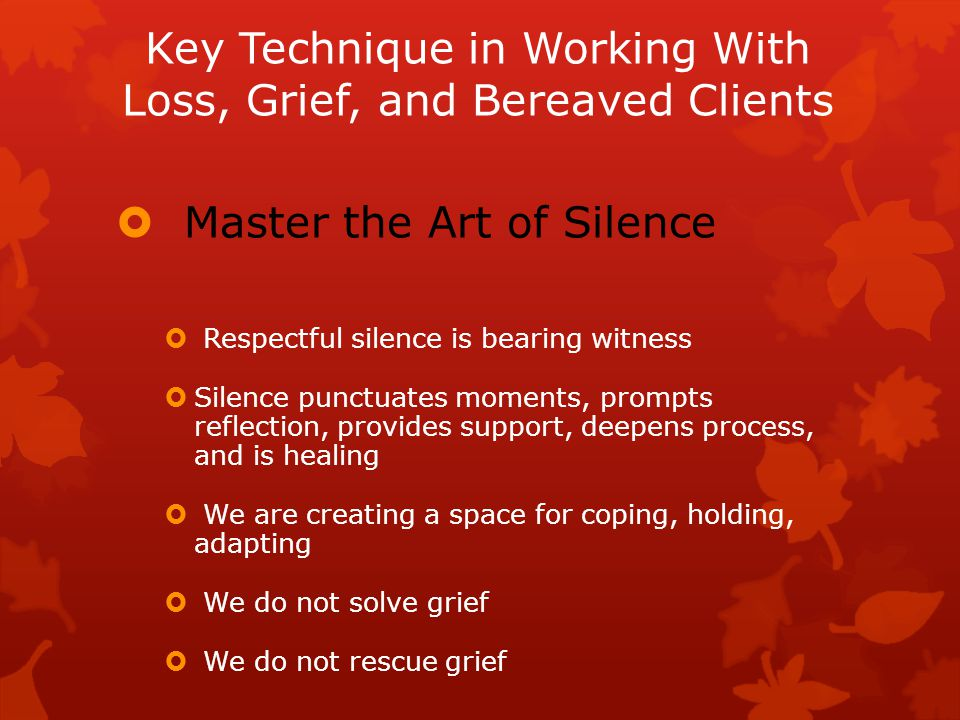 Key Technique in Working With Loss, Grief, and Bereaved Clients  Master the Art of Silence  Respectful silence is bearing witness  Silence punctuates moments, prompts reflection, provides support, deepens process, and is healing  We are creating a space for coping, holding, adapting  We do not solve grief  We do not rescue grief