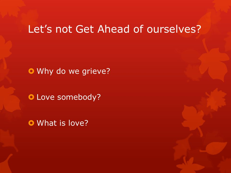 Let's not Get Ahead of ourselves  Why do we grieve  Love somebody  What is love