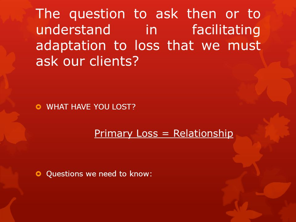 The question to ask then or to understand in facilitating adaptation to loss that we must ask our clients.