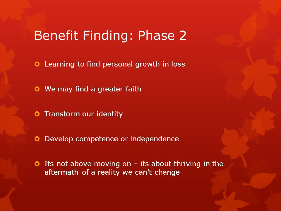 Benefit Finding: Phase 2  Learning to find personal growth in loss  We may find a greater faith  Transform our identity  Develop competence or independence  Its not above moving on – its about thriving in the aftermath of a reality we can't change