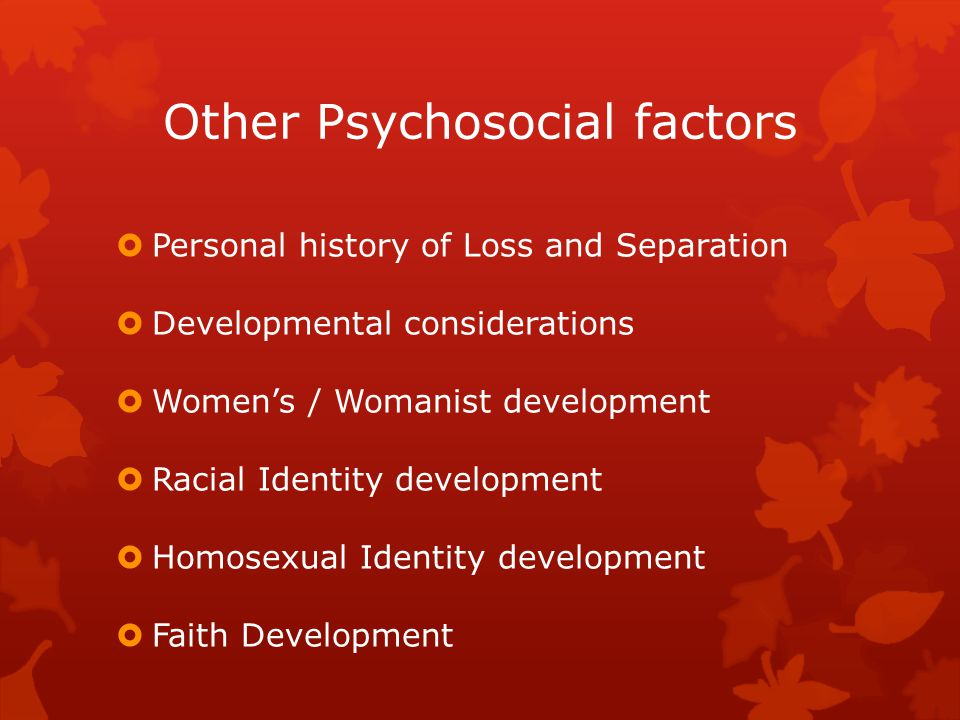Other Psychosocial factors  Personal history of Loss and Separation  Developmental considerations  Women's / Womanist development  Racial Identity development  Homosexual Identity development  Faith Development