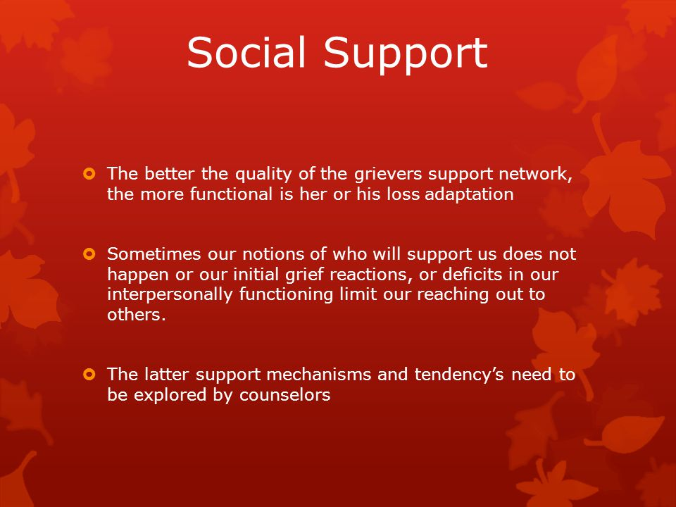Social Support  The better the quality of the grievers support network, the more functional is her or his loss adaptation  Sometimes our notions of who will support us does not happen or our initial grief reactions, or deficits in our interpersonally functioning limit our reaching out to others.