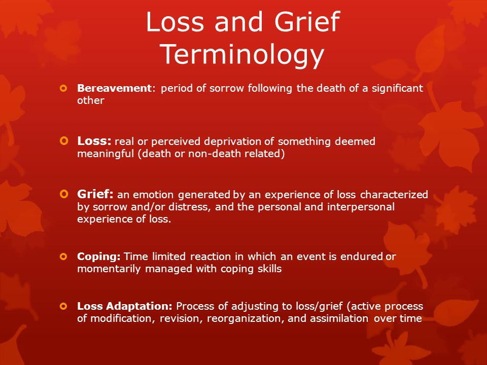 Loss and Grief Terminology  Bereavement: period of sorrow following the death of a significant other  Loss: real or perceived deprivation of something deemed meaningful (death or non-death related)  Grief: an emotion generated by an experience of loss characterized by sorrow and/or distress, and the personal and interpersonal experience of loss.