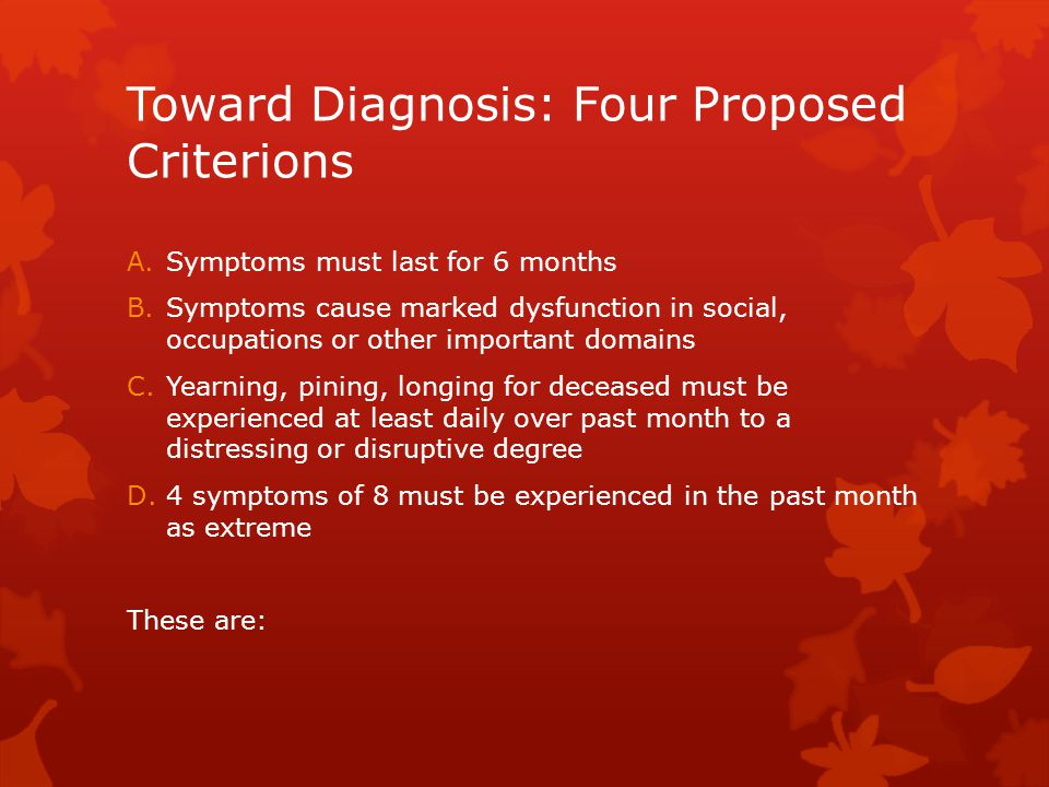Toward Diagnosis: Four Proposed Criterions A.Symptoms must last for 6 months B.Symptoms cause marked dysfunction in social, occupations or other important domains C.Yearning, pining, longing for deceased must be experienced at least daily over past month to a distressing or disruptive degree D.4 symptoms of 8 must be experienced in the past month as extreme These are: